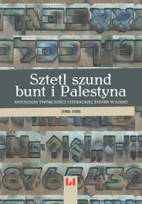 Sztetl, szund, bunt i Palestyna. Antologia twórczości literackiej Żydów w Łodzi (1905–1939) - Krystyna Radziszewska