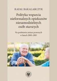 Polityka wsparcia nieformalnych opiekunów niesamodzielnych osób starszych - Rafał Bakalarczyk