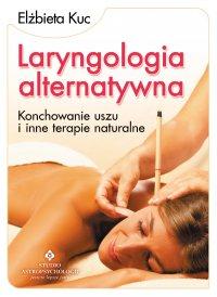 Laryngologia alternatywna. Konchowanie uszu i inne terapie naturalne - Elżbieta Kuc
