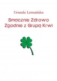 Smacznie Zdrowo Zgodnie z Grupą Krwi - Urszula Lemańska
