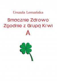 Smacznie Zdrowo Zgodnie z Grupą Krwi A - Urszula Lemańska