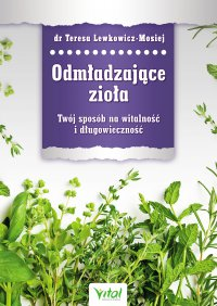 Odmładzające zioła. Twój sposób na witalność i długowieczność - Teresa Lewkowicz-Mosiej