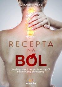 Recepta na ból. Jak diagnozować i leczyć chroniczny ból bez interwencji chirurgicznej - Mitchell Yass