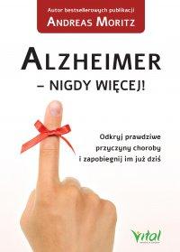 Alzheimer - nigdy więcej! Odkryj prawdziwe przyczyny choroby i zapobiegnij im już dziś - Andreas Moritz