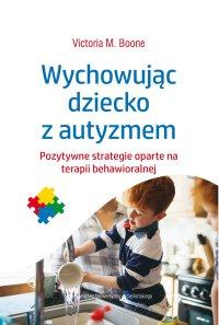 Wychowując dziecko z autyzmem. Pozytywne strategie oparte na terapii behawioralnej - Victoria M. Boone