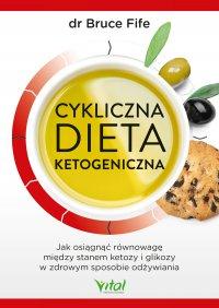 Cykliczna dieta ketogeniczna. Jak osiągnąć równowagę między stanem ketozy i glikozy w zdrowym sposobie odżywiania - Bruce Fife