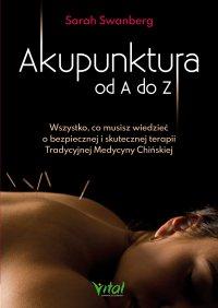 Akupunktura od A do Z. Wszystko, co musisz wiedzieć o bezpiecznej i skutecznej terapii Tradycyjnej Medycyny Chińskiej - Sarah Swanberg