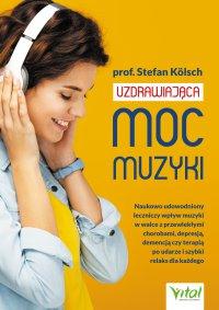 Uzdrawiająca moc muzyki.  Naukowo udowodniony leczniczy wpływ muzyki w walce z przewlekłymi chorobami, depresją, demencją czy terapią po udarze i szybki relaks dla każdego - Stefan Kölsch