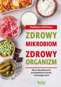 Zdrowy mikrobiom, zdrowy organizm.  Klucz do pokonania przewlekłych chorób i zdrowego życia - Kathleen DiChiara