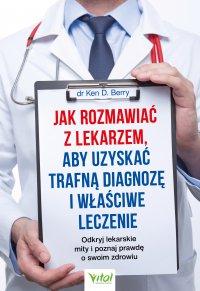 Jak rozmawiać z lekarzem, aby uzyskać trafną diagnozę i właściwe leczenie. Odkryj lekarskie mity i poznaj prawdę o swoim zdrowiu - Ken Berry