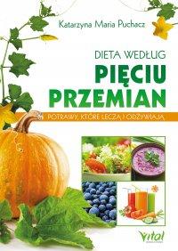 Dieta według Pięciu Przemian. Potrawy, które leczą i odżywiają - Katarzyna Maria Puchacz