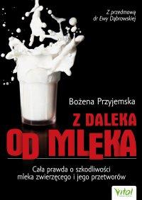 Z daleka od mleka. Cała prawda o szkodliwości mleka zwierzęcego i jego przetworów - Bożena Przyjemska