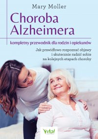 Choroba Alzheimera – kompletny przewodnik dla rodzin i opiekunów. Jak prawidłowo rozpoznać objawy i skutecznie radzić sobie na kolejnych etapach choroby - Mary Moller