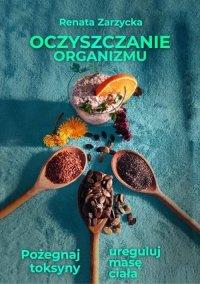 Oczyszczanie organizmu. Pożegnaj toksyny i ureguluj masę ciała - Renata Zarzycka-Bienias