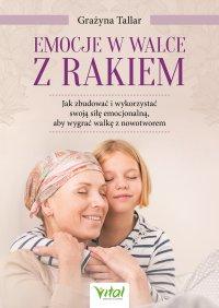 Emocje w walce z rakiem: jak zbudować i wykorzystać swoją siłę emocjonalną, aby wygrać walkę z nowotworem - Grażyna Tallar