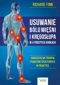 Usuwanie bólu mięśni i kręgosłupa w 4 prostych krokach. Samodzielna terapia punktów spustowych w praktyce - Richard Finn