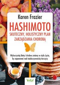 Hashimoto - skuteczny, holistyczny plan zarządzania chorobą. Wykorzystaj dietę i drobne zmiany w stylu życia, by zapanować nad niedoczynnością tarczycy - Karen Frazier