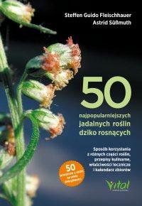 50 najpopularniejszych roślin dziko rosnących. Sposób korzystania z różnych części roślin, przepisy kulinarne, właściwości lecznicze i kalendarz zbiorów - Steffen Guido Fleischhauer