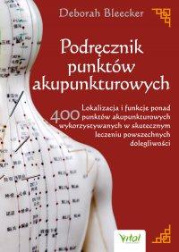 Podręcznik punktów akupunkturowych. Lokalizacja i funkcje ponad 400 punktów akupunkturowych wykorzystywanych w skutecznym leczeniu powszechnych dolegliwości - Deborah Bleecker