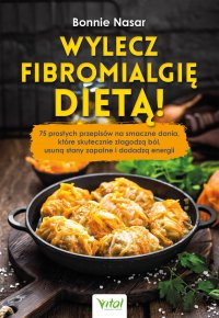 Wylecz fibromialgię dietą! 75 prostych przepisów na smaczne dania, które skutecznie złagodzą ból, usuną stany zapalne i dodadzą energii - Bonnie Nasar