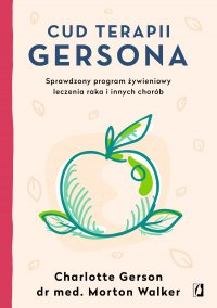Cud terapii Gersona. Sprawdzony program żywieniowy leczenia raka i innych chorób - Charlotte Gerson