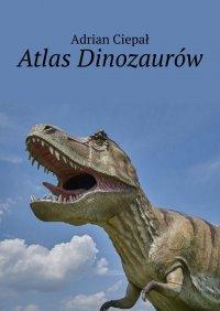 Atlas Dinozaurów - Adrian Ciepał