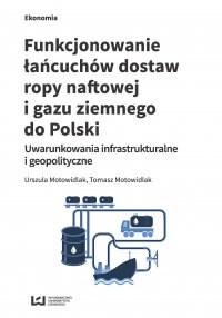 Funkcjonowanie łańcuchów dostaw ropy naftowej i gazu ziemnego do Polski. Uwarunkowania infrastrukturalne i geopolityczne - Urszula Motowidlak