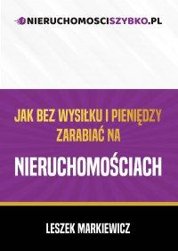 Jak bez wysiłku i pieniędzy zarabiać na nieruchomościach - Leszek Markiewicz