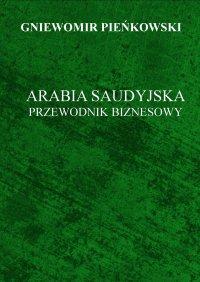 Arabia Saudyjska. Przewodnik Biznesowy. - Gniewomir Pieńkowski