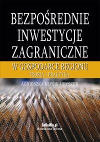 Bezpośrednie inwestycje zagraniczne w gospodarce regionu. Teoria i praktyka - Agnieszka Kłysik-Uryszek