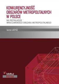 Konkurencyjność obszarów metropolitalnych w Polsce – na przykładzie wrocławskiego obszaru metropolitalnego - Iwona Ładysz
