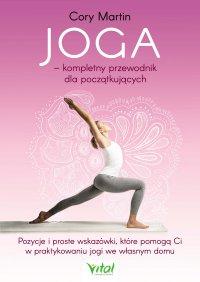 Joga – kompletny przewodnik dla początkujących. Pozycje i proste wskazówki, które pomogą Ci w praktykowaniu jogi we własnym domu - Cory Martin