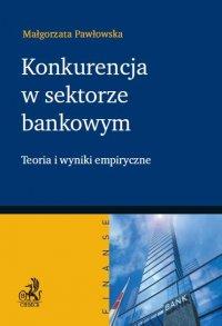 Konkurencja w sektorze bankowym. Teoria i wyniki empiryczne - Małgorzata Pawłowska