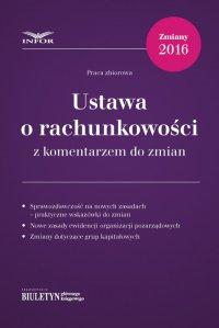 Ustawa o rachunkowości 2016 z komentarzem do zmian - Opracowanie zbiorowe