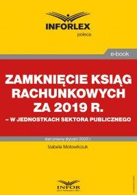 Zamknięcie ksiąg rachunkowych za 2019 r. w jednostkach sektora publicznego - Izabela Motowilczuk