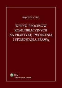 Wpływ procesów komunikacyjnych na praktykę tworzenia i stosowania prawa - Wojciech Cyrul