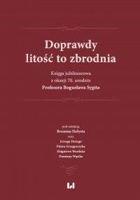 Doprawdy litość to zbrodnia. Księga jubileuszowa z okazji 70. urodzin Profesora Bogusława Sygita - Brunon Hołyst