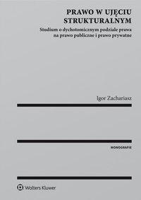 Prawo w ujęciu strukturalnym. Studium o dychotomicznym podziale prawa na prawo publiczne i prawo prywatne - Igor Zachariasz