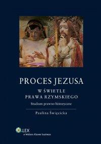 Proces Jezusa w świetle prawa rzymskiego. Studium prawno-historyczne - Paulina Święcicka
