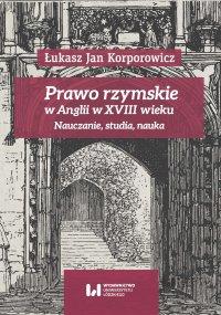 Prawo rzymskie w Anglii w XVIII wieku. Nauczanie, studia, nauka - Łukasz Jan Korporowicz