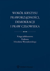 Wokół kryzysu praworządności, demokracji i praw człowieka. Księga jubileuszowa Profesora Mirosława Wyrzykowskiego - Adam Bodnar