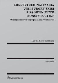 Konstytucjonalizacja Unii Europejskiej a sądownictwo konstytucyjne. Wielopoziomowa współpraca czy rywalizacja? - Danuta Kabat-Rudnicka