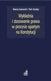 Wykładnia i stosowanie prawa w procesie opartym na Konstytucji - Maciej Gutowski