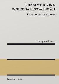 Konstytucyjna ochrona prywatności. Dane dotyczące zdrowia - Katarzyna Łakomiec