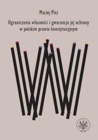 Ograniczenia własności i gwarancje jej ochrony w polskim prawie konstytucyjnym - Maciej Pisz