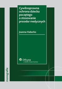 Cywilnoprawna ochrona dziecka poczętego a stosowanie procedur medycznych - Joanna Haberko