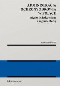 Administracja ochrony zdrowia w Polsce – między świadczeniem a reglamentacją - Sebastian Sikorski