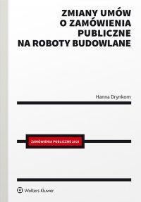 Zmiany umów o zamówienia publiczne na roboty budowlane - Hanna Drynkorn