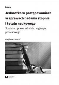Jednostka w postępowaniach w sprawach nadania stopnia i tytułu naukowego. Studium z prawa administracyjnego procesowego - Magdalena Sieniuć
