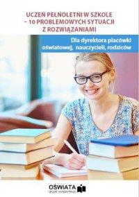 Uczeń pełnoletni w szkole - 10 problemowych sytuacji z rozwiązaniami - Agnieszka Stebelska